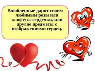 Влюбленные дарят своим любимым розы или конфеты-сердечки, или другие предметы