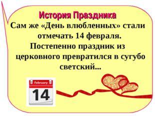 История Праздника Сам же «День влюбленных» стали отмечать 14 февраля. Постепе