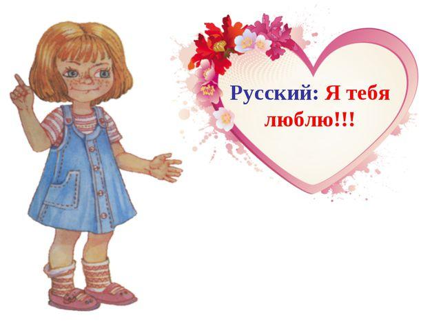 Русский: Я тебя люблю!!!