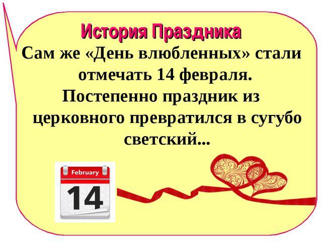 История Праздника Сам же «День влюбленных» стали отмечать 14 февраля. Постепе...