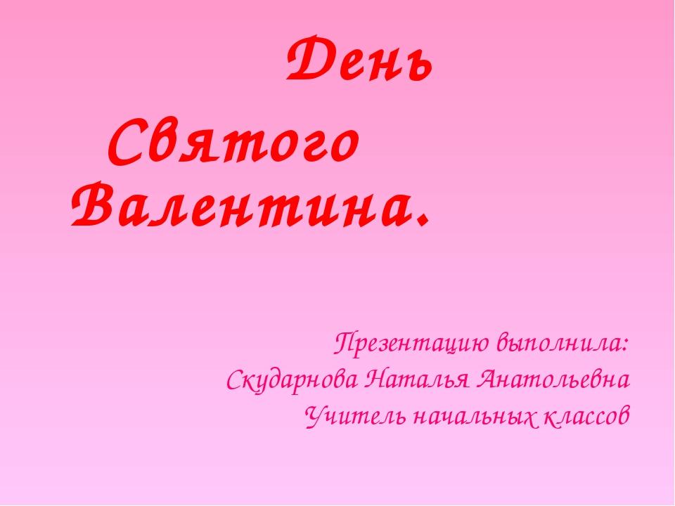 День Святого Валентина. Презентацию выполнила: Скударнова Наталья Анатольевн...