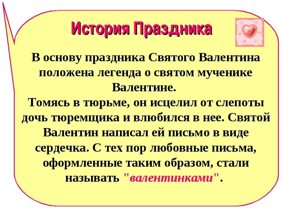 История Праздника В основу праздника Святого Валентина положена легенда о свя...