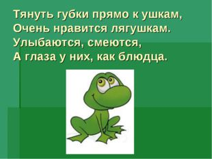 Тянуть губки прямо к ушкам, Очень нравится лягушкам. Улыбаются, смеются, А г