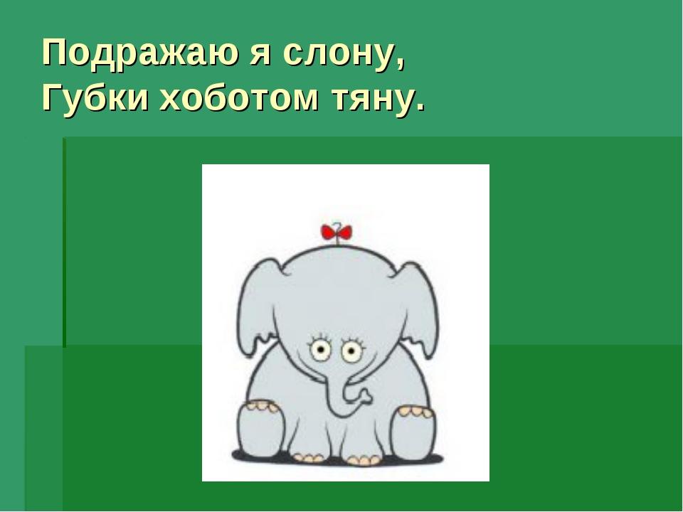 Подражаю я слону, Губки хоботом тяну.