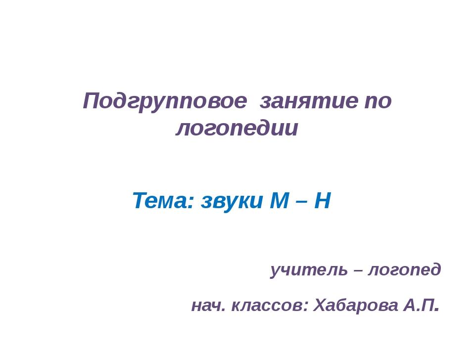 Подгрупповое занятие по логопедии Тема: звуки М – Н учитель – логопед нач. кл...