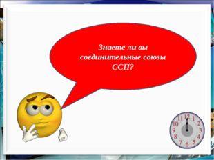 Знаете ли вы соединительные союзы ССП?