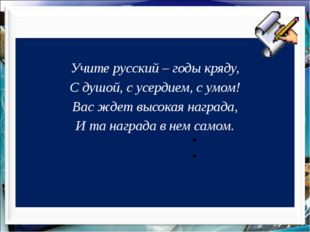 Учите русский – годы кряду, С душой, с усердием, с умом! Вас ждет высокая на