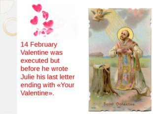 14 February Valentine was executed but before he wrote Julie his last letter