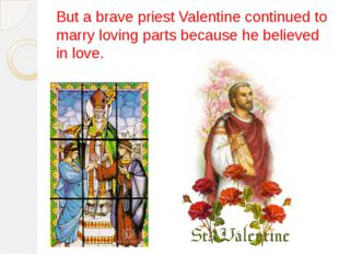 But a brave priest Valentine continued to marry loving parts because he belie