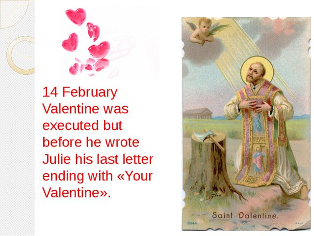 14 February Valentine was executed but before he wrote Julie his last letter...