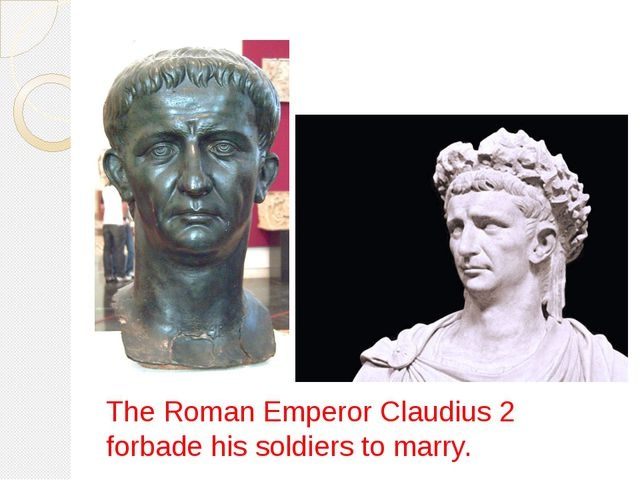 The Roman Emperor Claudius 2 forbade his soldiers to marry.