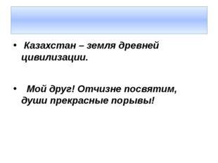 Казахстан – земля древней цивилизации. Мой друг! Отчизне посвятим, души прек