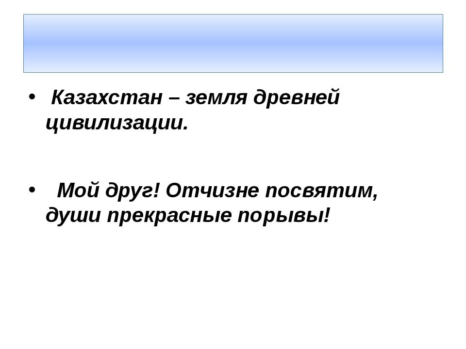 Казахстан – земля древней цивилизации. Мой друг! Отчизне посвятим, души прек...