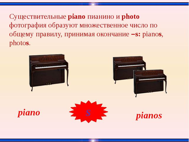 Существительные piano пианино и photo фотография образуют множественное число...