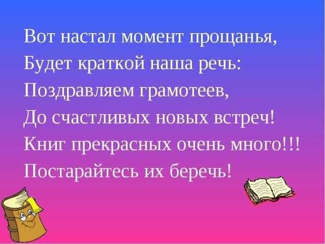 Вот настал момент прощанья, Будет краткой наша речь: Поздравляем грамотеев, Д...