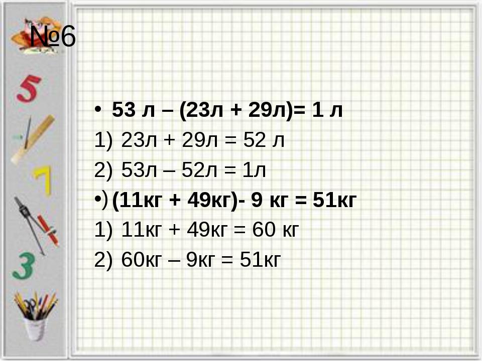 53 л – (23л + 29л)= 1 л 23л + 29л = 52 л 53л – 52л = 1л (11кг + 49кг)- 9 кг =...