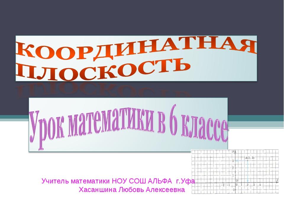 Учитель математики НОУ СОШ АЛЬФА г.Уфа Хасаншина Любовь Алексеевна