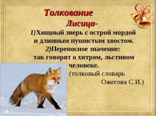 Толкование Лисица- 1)Хищный зверь с острой мордой и длинным пушистым хвостом.