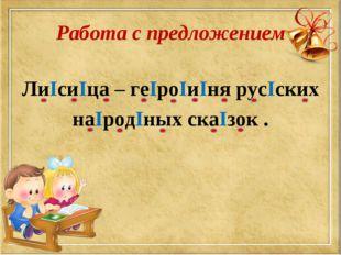 Работа с предложением ЛиIсиIца – геIроIиIня русIских наIродIных скаIзок .