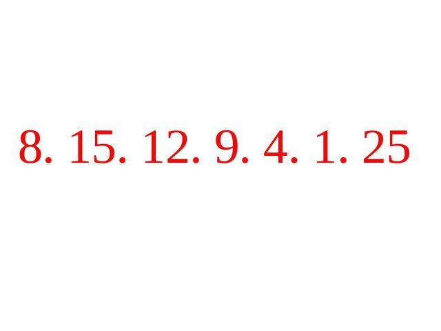 8. 15. 12. 9. 4. 1. 25
