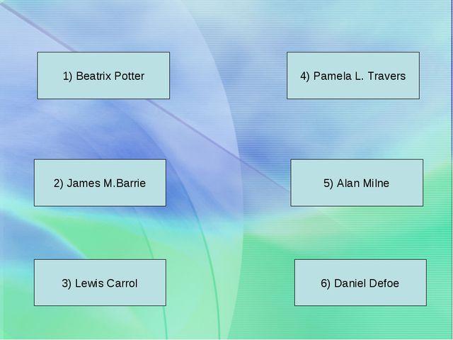 1) Beatrix Potter 2) James M.Barrie 3) Lewis Carrol 4) Pamela L. Travers 5) A...