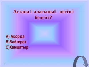 Астана қаласының негізгі белгісі? Ақорда Бәйтерек Ханшатыр