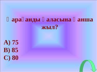 Қарағанды қаласына қанша жыл? 75 85 80