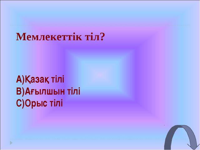 Мемлекеттік тіл? A)Қазақ тілі B)Ағылшын тілі C)Орыс тілі