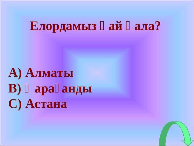 Елордамыз қай қала? A) Алматы B) Қарағанды C) Астана
