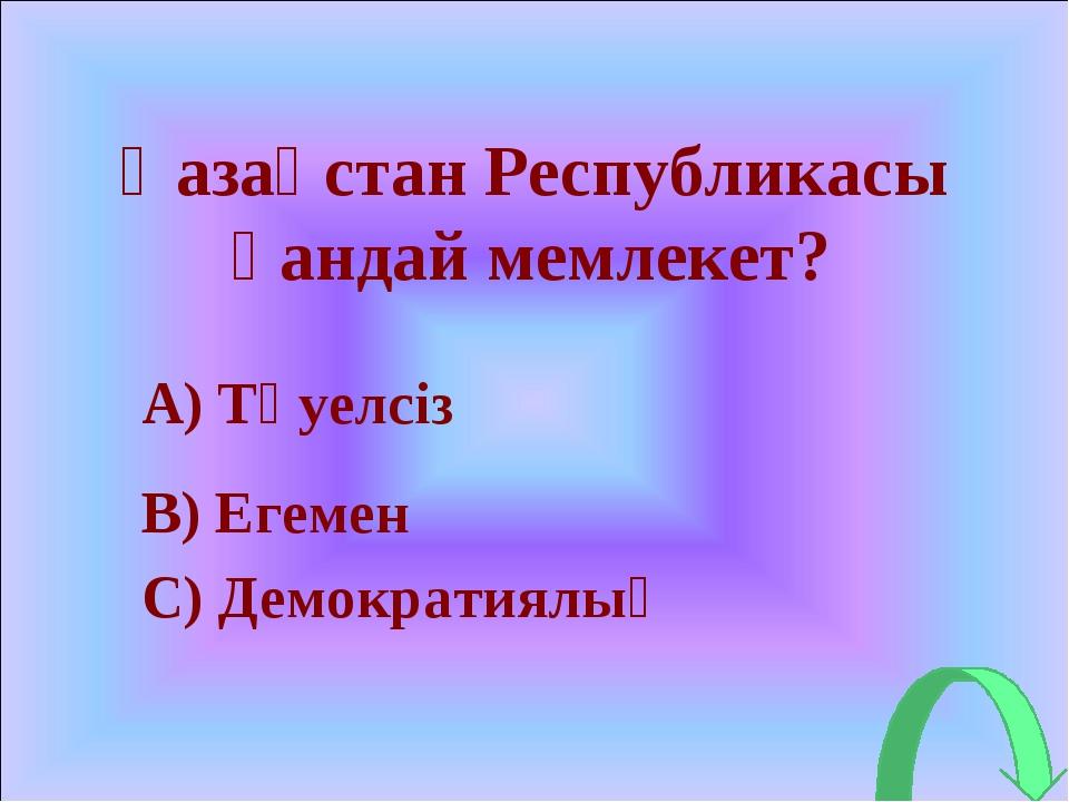 Қазақстан Республикасы қандай мемлекет? A) Тәуелсіз B) Егемен C) Демократиялық