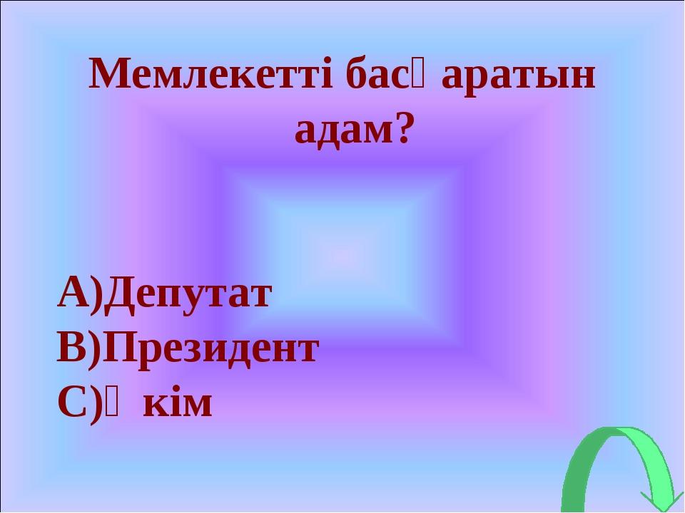 Мемлекетті басқаратын адам? A)Депутат B)Президент C)Әкім