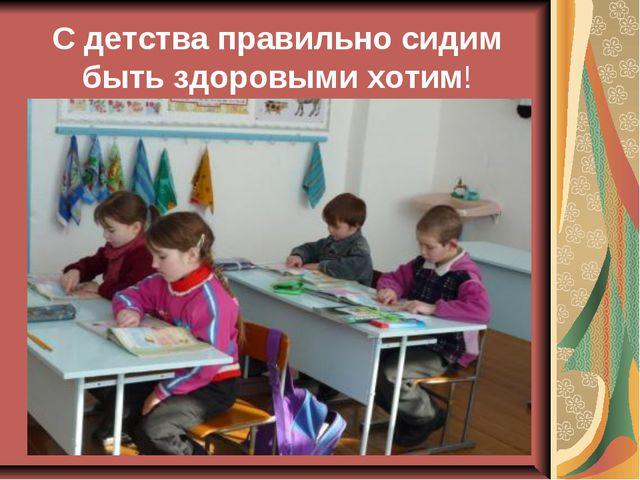 С детства правильно сидим быть здоровыми хотим!