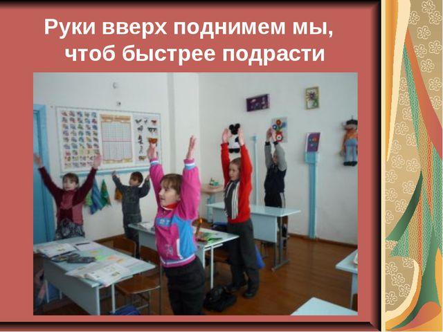 Руки вверх поднимем мы, чтоб быстрее подрасти