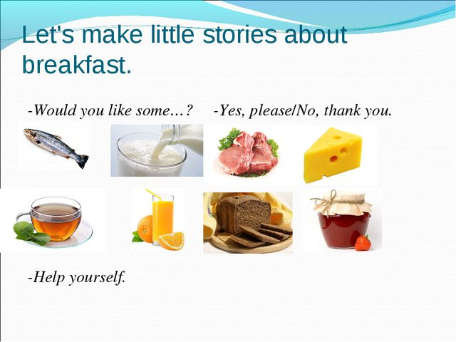 Let's make little stories about breakfast. -Would you like some…? -Yes, pleas...