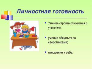 Личностная готовность Умение строить отношения с учителем; умение общаться со