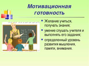Мотивационная готовность Желание учиться, получать знания; умение слушать учи