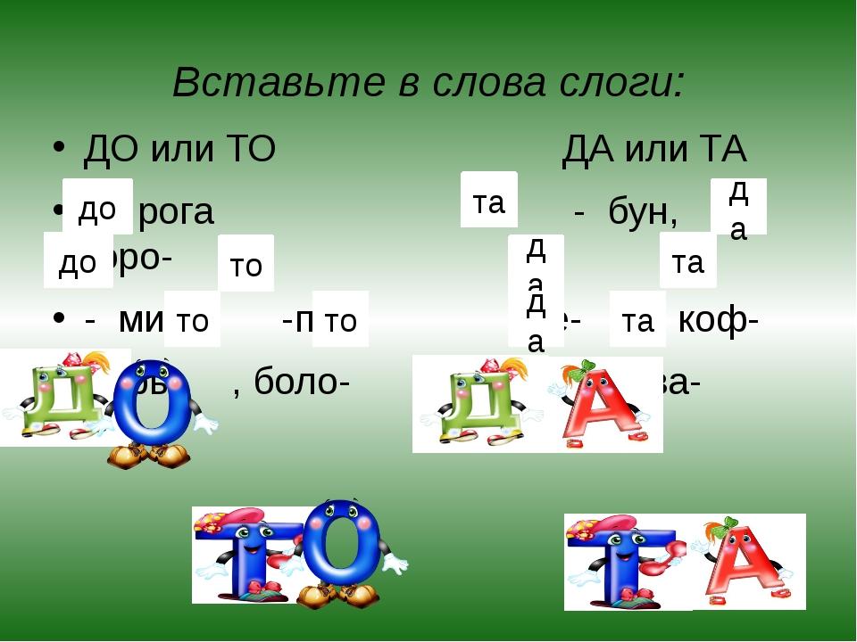Вставьте в слова слоги: ДО или ТО ДА или ТА __ рога - бун, горо- - мино, -пор...