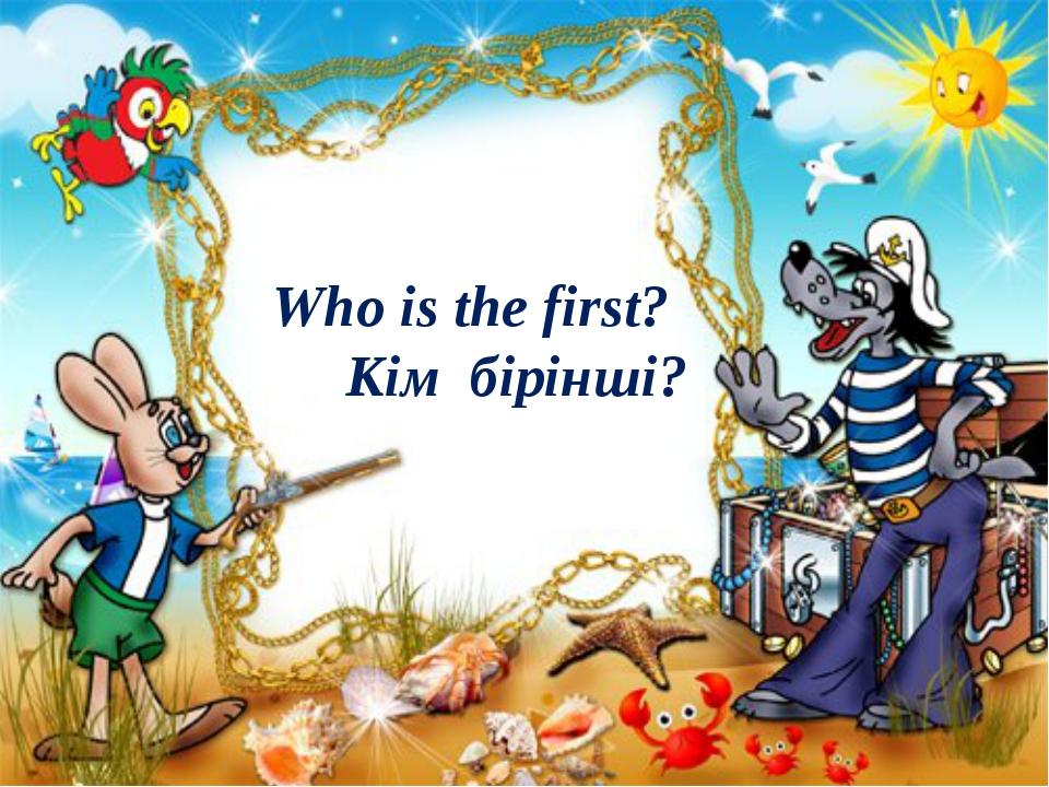 Who is the first? Кім бірінші?
