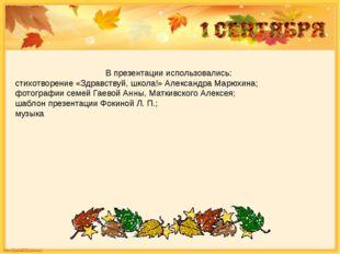 В презентации использовались: стихотворение «Здравствуй, школа!» Александра М