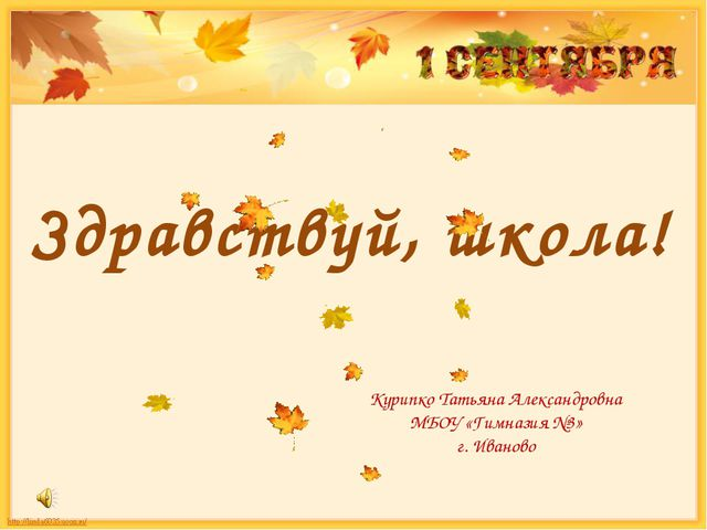 Здравствуй, школа! Курипко Татьяна Александровна МБОУ «Гимназия №3» г. Иваново