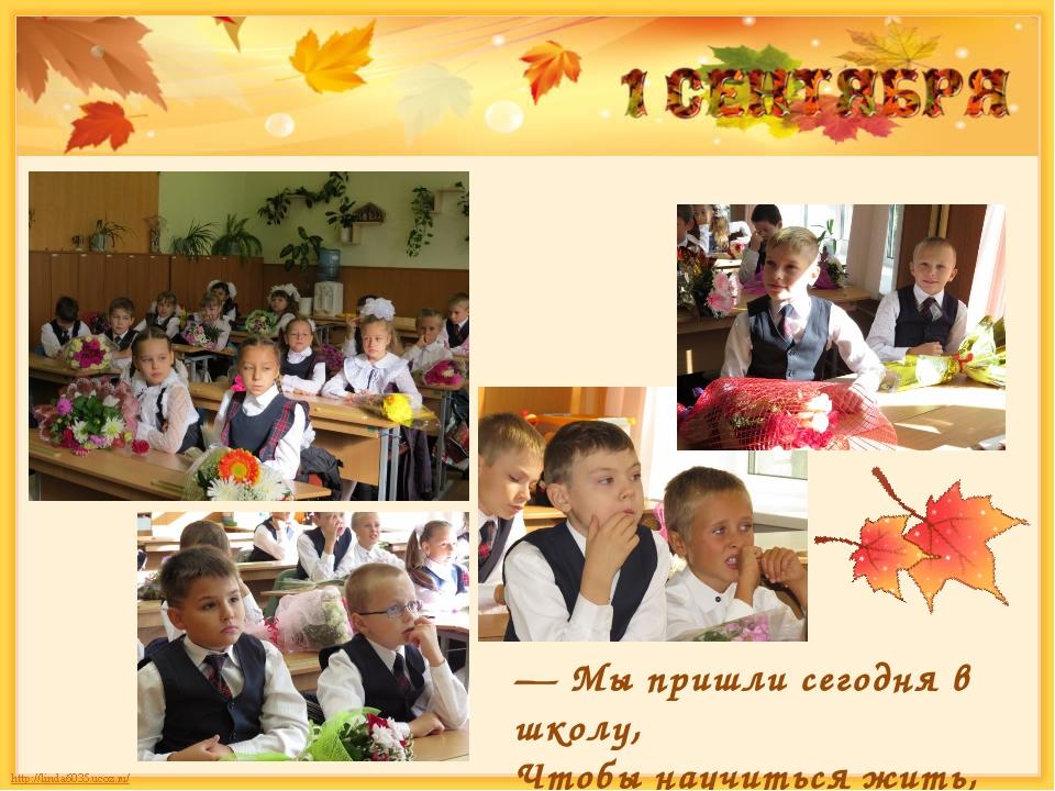 — Мы пришли сегодня в школу, Чтобы научиться жить,