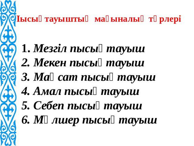 Пысықтауыштың мағыналық түрлері 1. Мезгіл пысықтауыш 2. Мекен пысықтауыш 3...