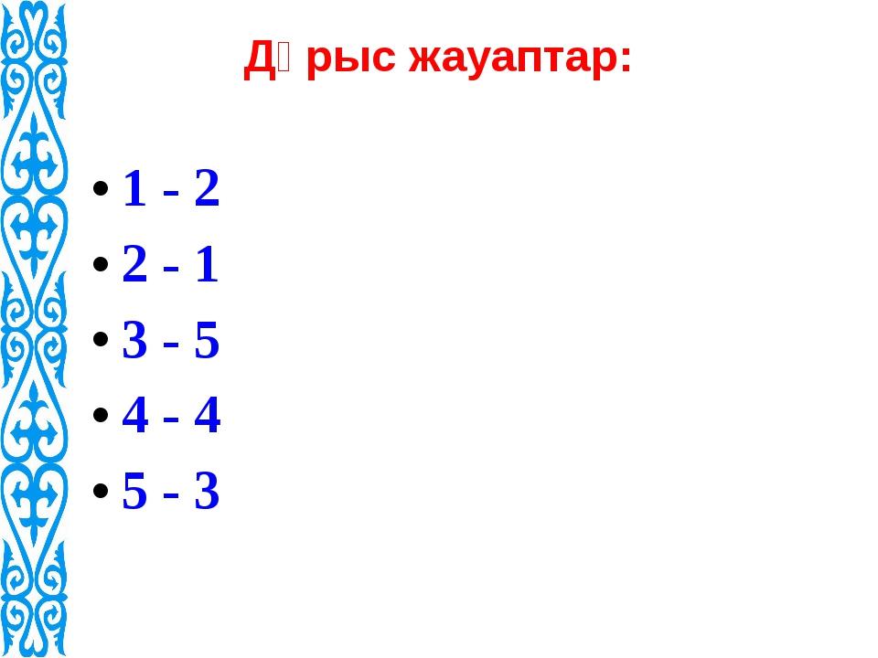 Дұрыс жауаптар: 1 - 2 2 - 1 3 - 5 4 - 4 5 - 3