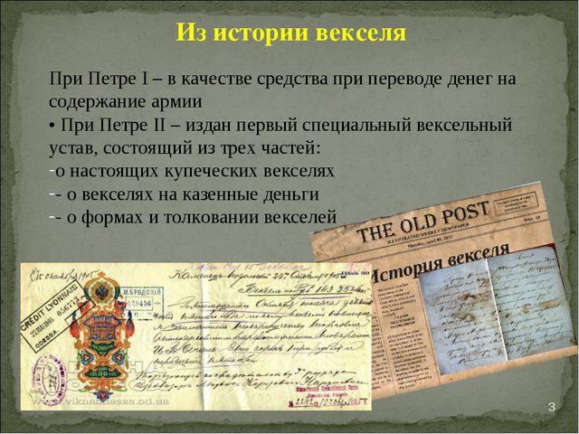 * Из истории векселя При Петре I – в качестве средства при переводе денег на...