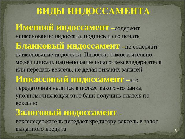* ВИДЫ ИНДОССАМЕНТА Именной индоссамент –содержит наименование индоссата, под...