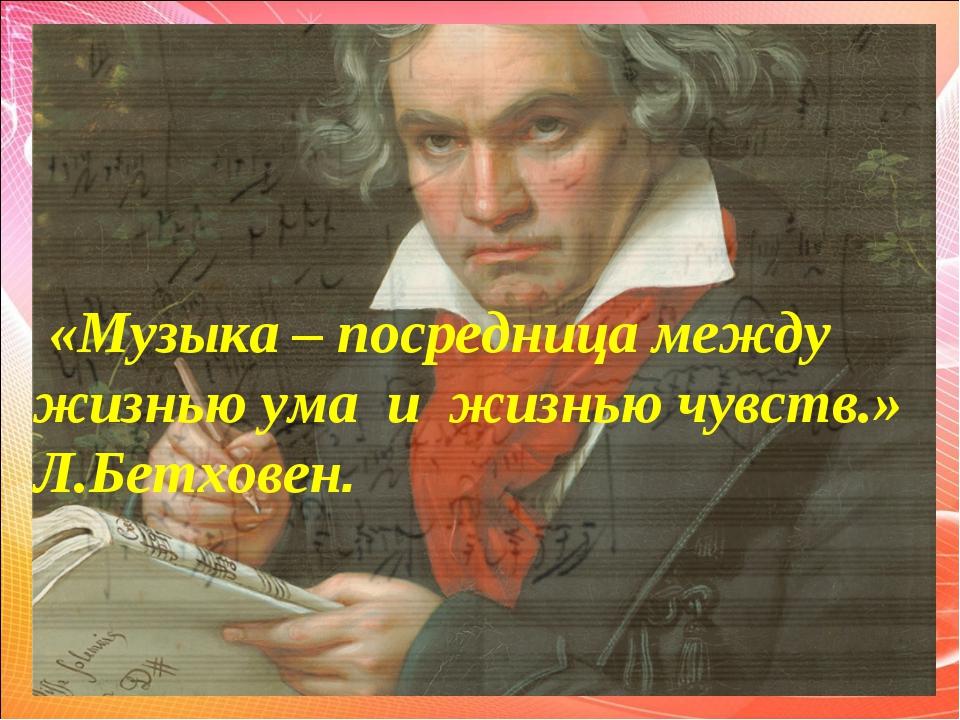 «Музыка – посредница между жизнью ума и жизнью чувств.» Л.Бетховен.
