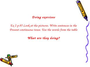 Doing exercises Ex 2 p 85 Look at the pictures. Write sentences in the Presen