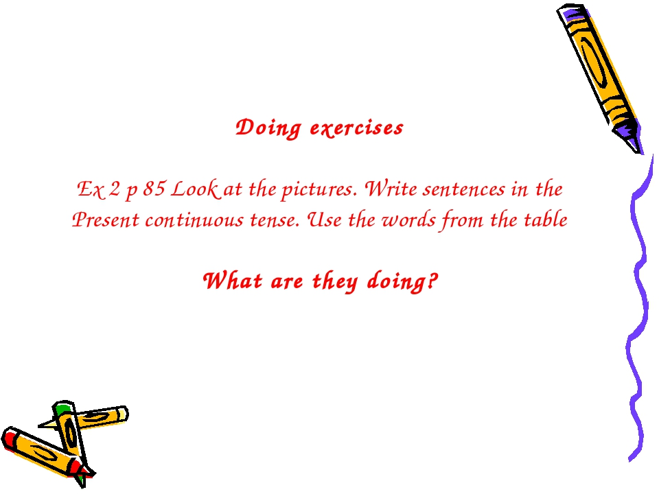 Doing exercises Ex 2 p 85 Look at the pictures. Write sentences in the Presen...