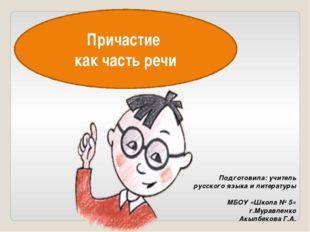 Причастие как часть речи Подготовила: учитель русского языка и литературы МБО