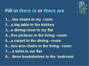 Fill in there is or there are 1… two chairs in my room 2…a big table in the k